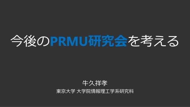 今後のPRMU研究会を考える 牛久祥孝 東京大学 大学院情報理工学系研究科