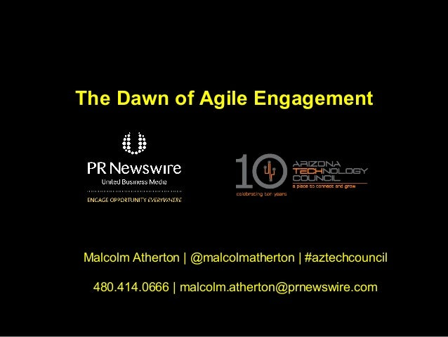 The Dawn of Agile EngagementMalcolm Atherton   @malcolmatherton   #aztechcouncil 480.414.0666   malcolm.atherton@prnewswir...