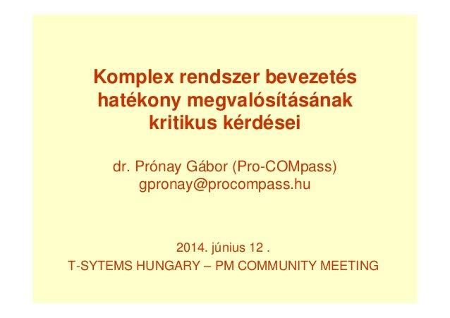 Komplex rendszer bevezetés hatékony megvalósításának kritikus kérdései dr. Prónay Gábor (Pro-COMpass) gpronay@procompass.h...