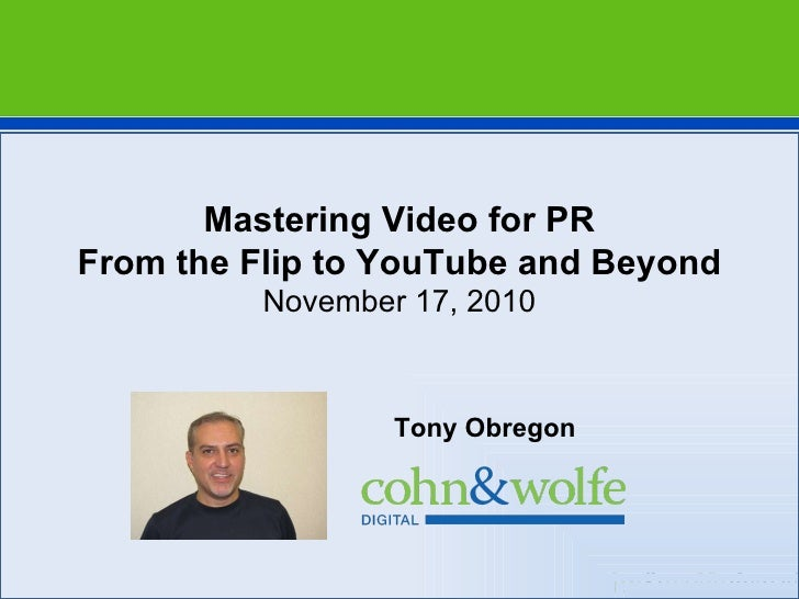 Tony Obregon Mastering Video for PR From the Flip to YouTube and Beyond November 17, 2010