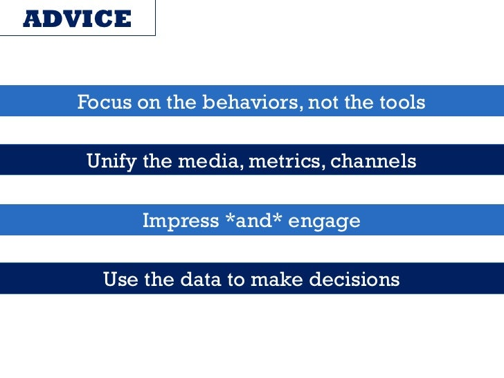 ADVICE   Focus on the behaviors, not the tools   Unify the media, metrics, channels         Impress *and* engage     Use t...