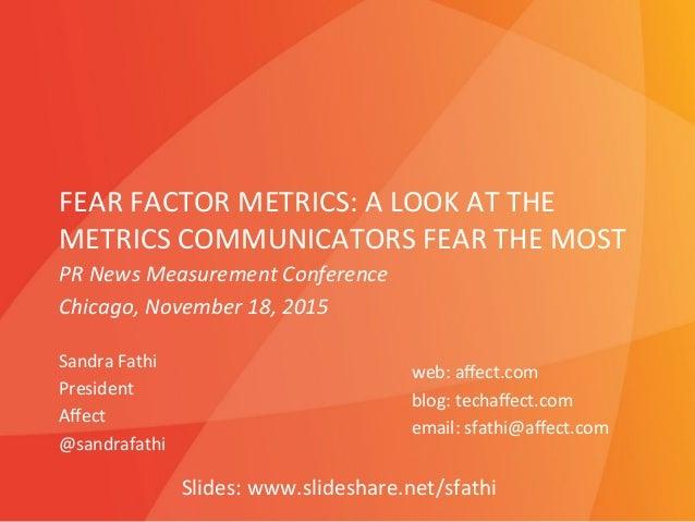FEAR  FACTOR  METRICS:  A  LOOK  AT  THE   METRICS  COMMUNICATORS  FEAR  THE  MOST   Sandra  Fat...
