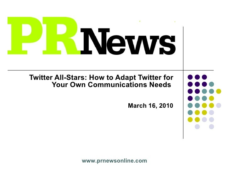 Twitter All-Stars: How to Adapt Twitter for Your Own Communications Needs   March 16, 2010 www.prnewsonline.com
