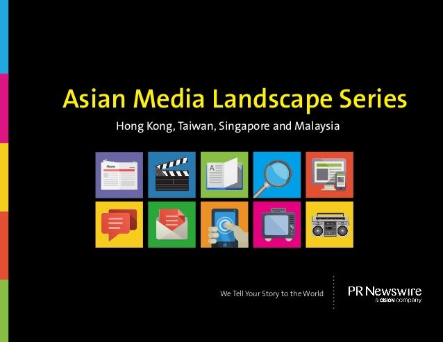Hong Kong, Taiwan, Singapore and Malaysia Asian Media Landscape Series We Tell Your Story to the World