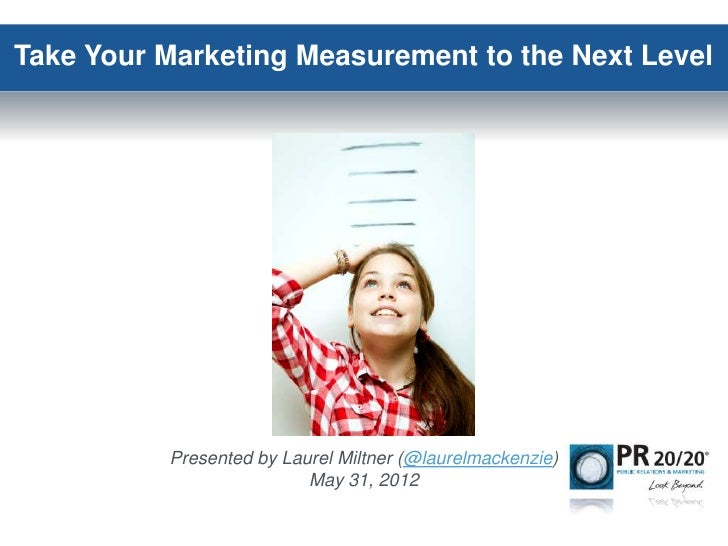 Take Your Marketing Measurement to the Next Level          Presented by Laurel Miltner (@laurelmackenzie)                 ...