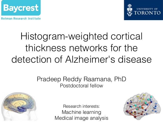 Histogram-weighted cortical thickness networks for the detection of Alzheimer's disease Pradeep Reddy Raamana, PhD Postdoc...