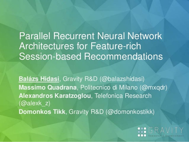 Parallel Recurrent Neural Network Architectures for Feature-rich Session-based Recommendations Balázs Hidasi, Gravity R&D ...