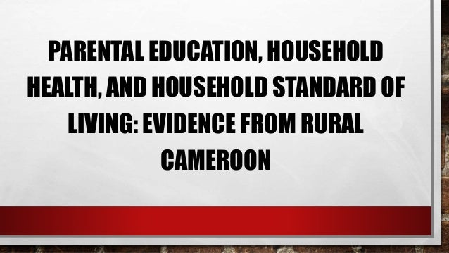 PARENTAL EDUCATION, HOUSEHOLD HEALTH, AND HOUSEHOLD STANDARD OF LIVING: EVIDENCE FROM RURAL CAMEROON