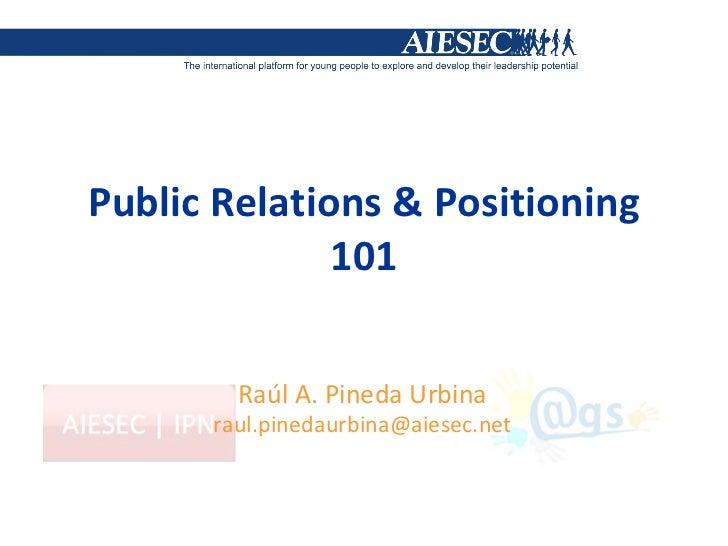 Public Relations & Positioning 101 Raúl A. Pineda Urbina [email_address]