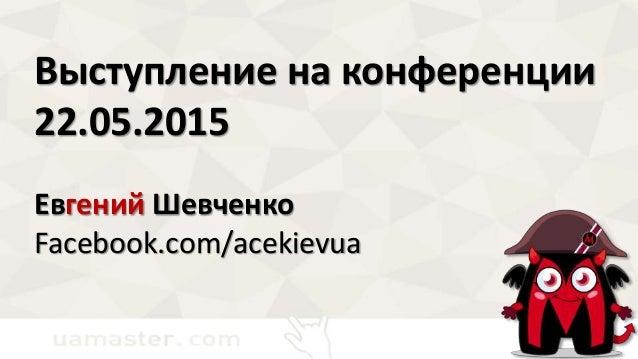 Выступление на конференции 22.05.2015 Евгений Шевченко Facebook.com/acekievua