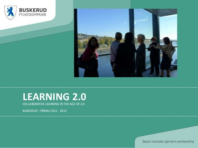 LEARNING 2.0COLLABORATIVE LEARNING IN THE AGE OF 2.0BUSKERUD – PÄRNU 2011 - 2013