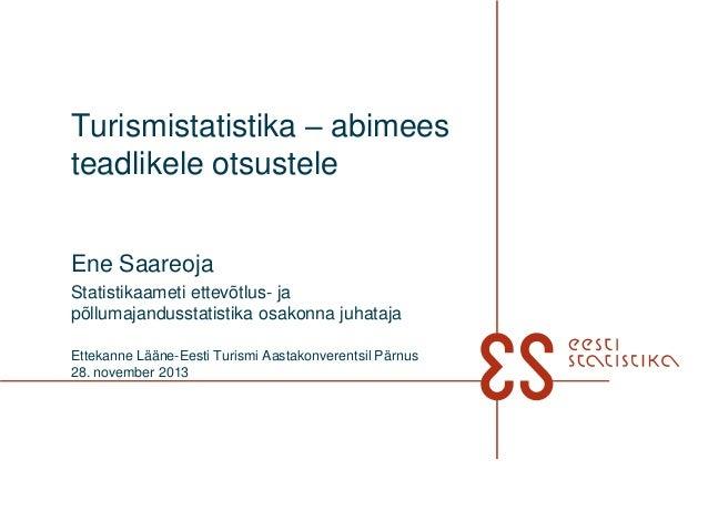 Turismistatistika – abimees teadlikele otsustele Ene Saareoja Statistikaameti ettevõtlus- ja põllumajandusstatistika osako...