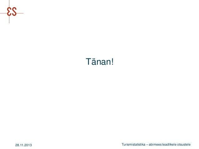 Tänan!  28.11.2013  Turismistatistika – abimees teadlikele otsustele