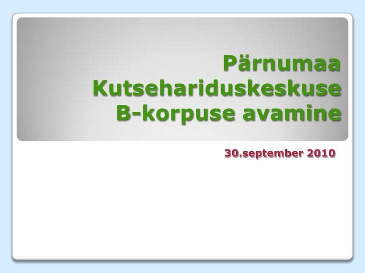 Pärnumaa KutsehariduskeskuseB-korpuse avamine<br />30.september 2010<br />