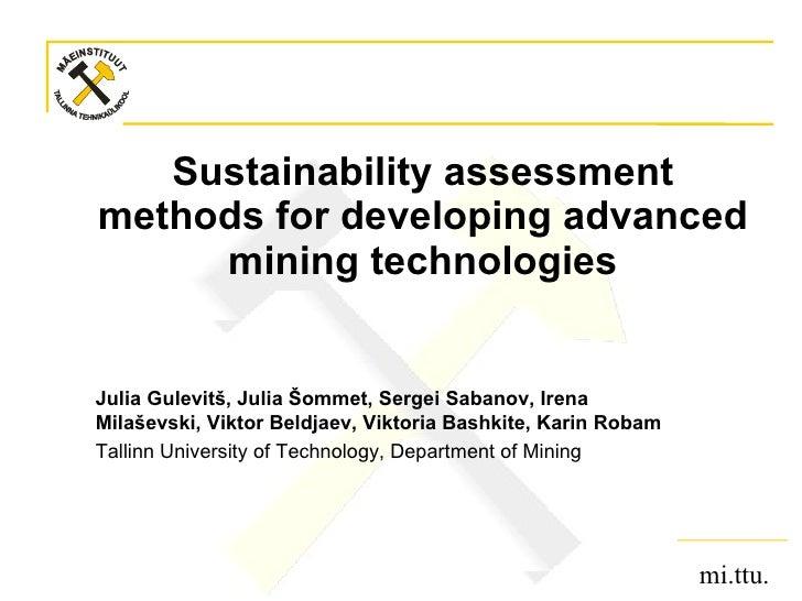 Sustainability assessment methods for developing advanced mining technologies Julia Gulevitš , Julia Šommet, Sergei Sabano...