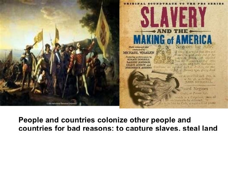People and countries colonize other people andcountries for bad reasons: to capture slaves, steal land