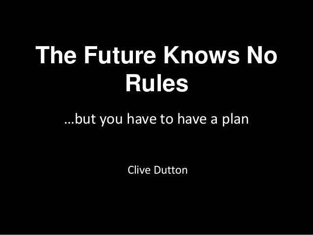 The Future Knows No Rules …but you have to have a plan Clive Dutton