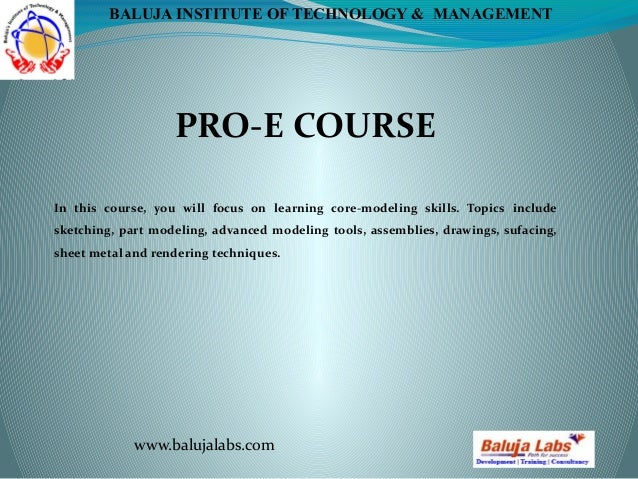 PRO-E COURSE www.balujalabs.com BALUJA INSTITUTE OF TECHNOLOGY & MANAGEMENT In this course, you will focus on learning cor...