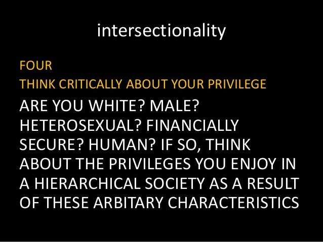 intersectionality FOUR THINK CRITICALLY ABOUT YOUR PRIVILEGE ARE YOU WHITE? MALE? HETEROSEXUAL? FINANCIALLY SECURE? HUMAN?...