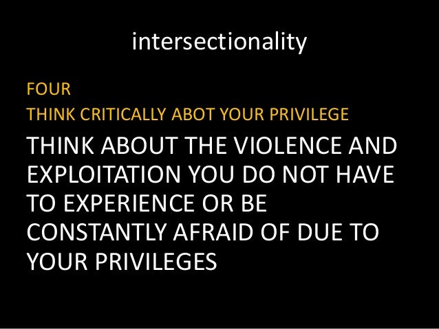 intersectionality FOUR THINK CRITICALLY ABOT YOUR PRIVILEGE THINK ABOUT THE VIOLENCE AND EXPLOITATION YOU DO NOT HAVE TO E...
