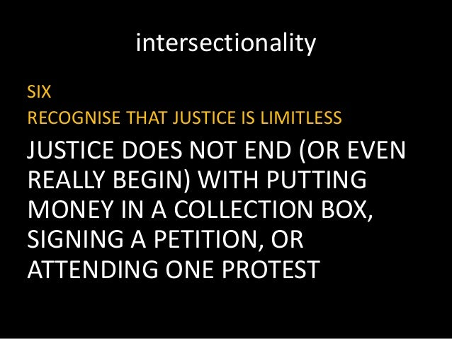intersectionality SIX RECOGNISE THAT JUSTICE IS LIMITLESS JUSTICE DOES NOT END (OR EVEN REALLY BEGIN) WITH PUTTING MONEY I...
