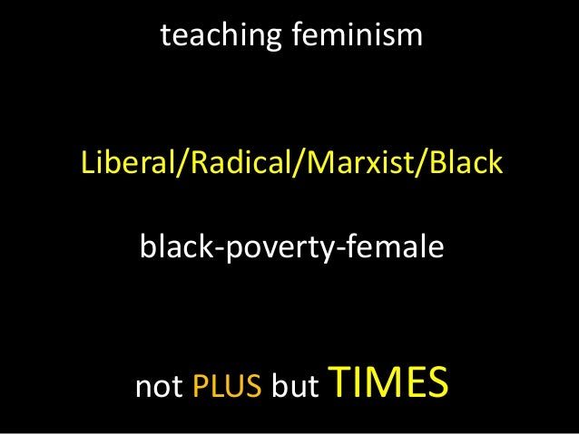 teaching feminism Liberal/Radical/Marxist/Black black-poverty-female not PLUS but TIMES