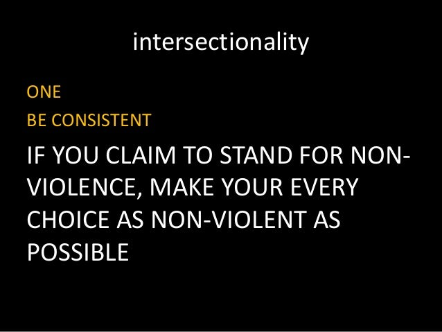 intersectionality ONE BE CONSISTENT IF YOU CLAIM TO STAND FOR NON- VIOLENCE, MAKE YOUR EVERY CHOICE AS NON-VIOLENT AS POSS...