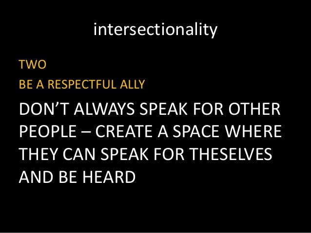 intersectionality TWO BE A RESPECTFUL ALLY DON'T ALWAYS SPEAK FOR OTHER PEOPLE – CREATE A SPACE WHERE THEY CAN SPEAK FOR T...