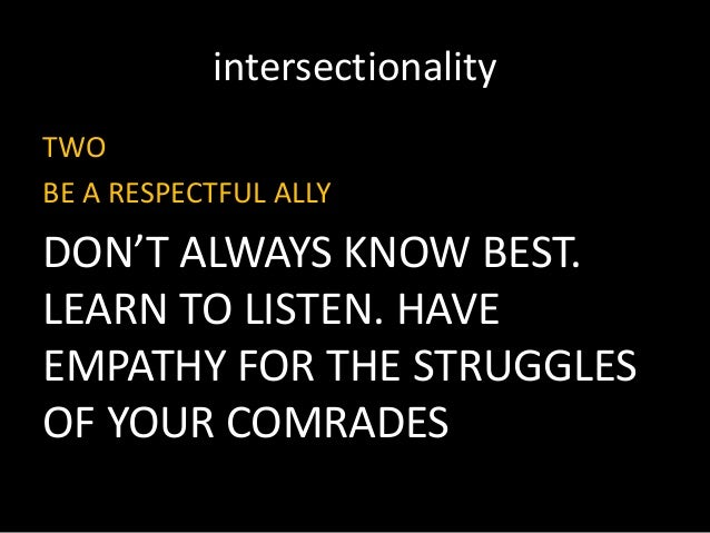 intersectionality TWO BE A RESPECTFUL ALLY DON'T ALWAYS KNOW BEST. LEARN TO LISTEN. HAVE EMPATHY FOR THE STRUGGLES OF YOUR...