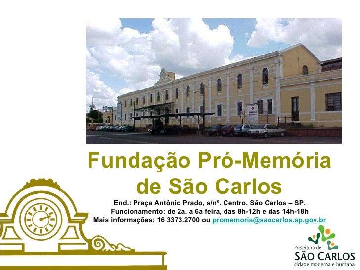 Fundação Pró-Memória de São Carlos End.: Praça Antônio Prado, s/nº. Centro, São Carlos – SP. Funcionamento: de 2a. a 6a fe...