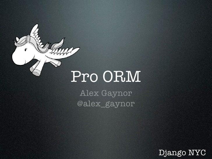 Pro ORM Alex Gaynor @alex_gaynor                    Django NYC