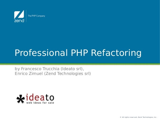 © All rights reserved. Zend Technologies, Inc. Professional PHP Refactoring by Francesco Trucchia (Ideato srl), Enrico Zim...