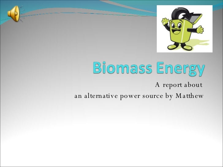 A report about  an alternative power source by Matthew
