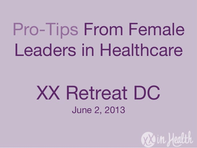 Pro-Tips From FemaleLeaders in HealthcareXX Retreat DCJune 2, 2013