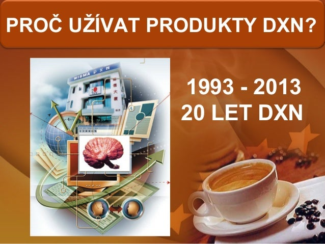 PROČ UŽÍVAT PRODUKTY DXN? 1993 - 2013 20 LET DXN