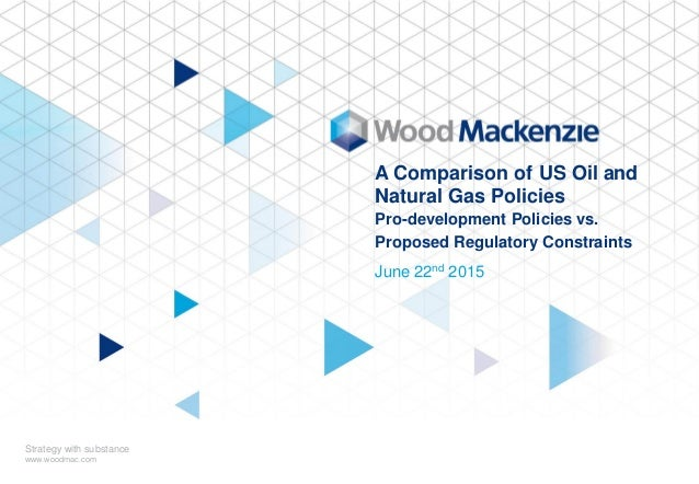© Wood Mackenzie 1 June 22nd 2015 Strategy with substance www.woodmac.com A Comparison of US Oil and Natural Gas Policies ...