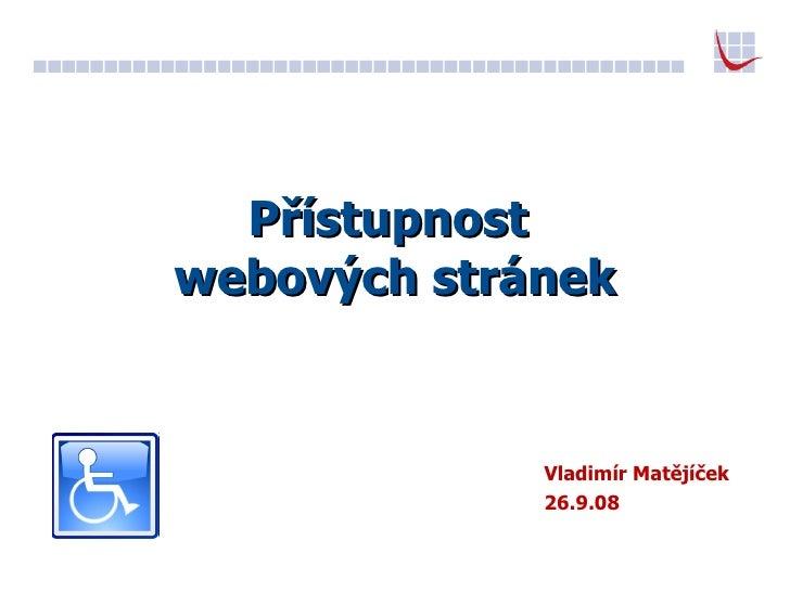 Přístupnost  webových stránek Vladimír Matějíček 26.9.08