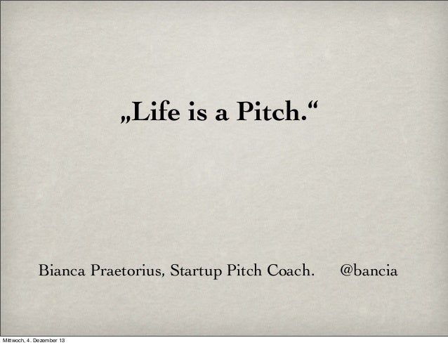 """Life is a Pitch.""  Bianca Praetorius, Startup Pitch Coach.  Mittwoch, 4. Dezember 13  @bancia"