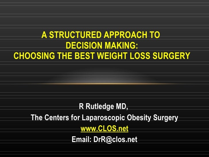 A STRUCTURED APPROACH TO  DECISION MAKING: CHOOSING THE BEST WEIGHT LOSS SURGERY R Rutledge MD,  The Centers for Laparosco...