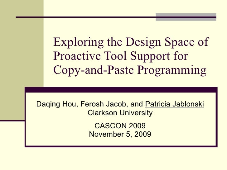 Exploring the Design Space of Proactive Tool Support for Copy-and-Paste Programming Daqing Hou, Ferosh Jacob, and  Patrici...