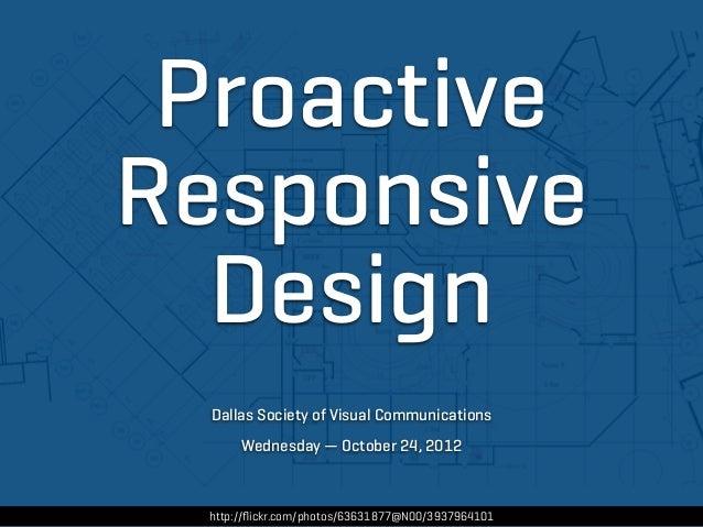 ProactiveResponsive  Design  Dallas Society of Visual Communications       Wednesday — October 24, 2012  http://flickr.com/...