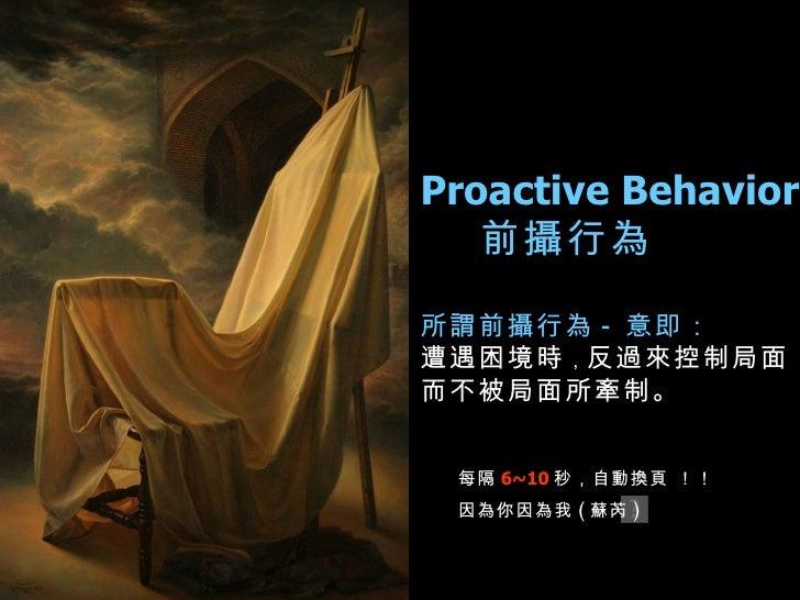 Proactive Behavior 前攝行為  所謂前攝行為 - 意即: 遭遇困境時 , 反過來控制局面, 而不被局面所牽制。   每隔 6~10 秒,自動換頁 !!   因為你因為我 ( 蘇芮 )