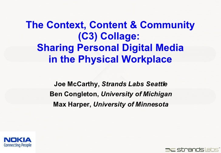 The Context, Content & Community (C3) Collage:  Sharing Personal Digital Media in the Physical Workplace Joe McCarthy,  St...