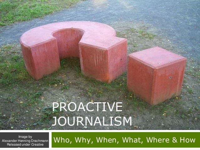 PROACTIVE JOURNALISM Who, Why, When, What, Where & How Image by Alexander Henning Drachmann Released under Creative Commons
