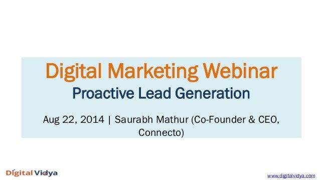 Digital Marketing Webinar Proactive Lead Generation Aug 22, 2014   Saurabh Mathur (Co-Founder & CEO, Connecto)  www.digita...