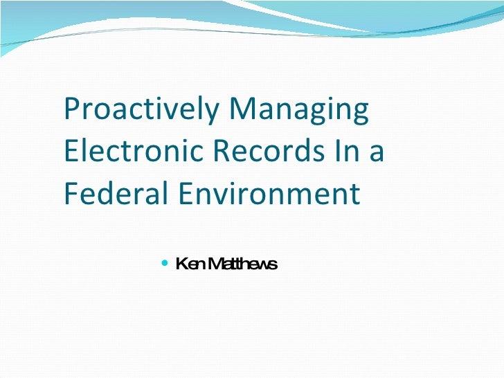 Proactively Managing Electronic Records In a Federal Environment <ul><li>Ken Matthews </li></ul>