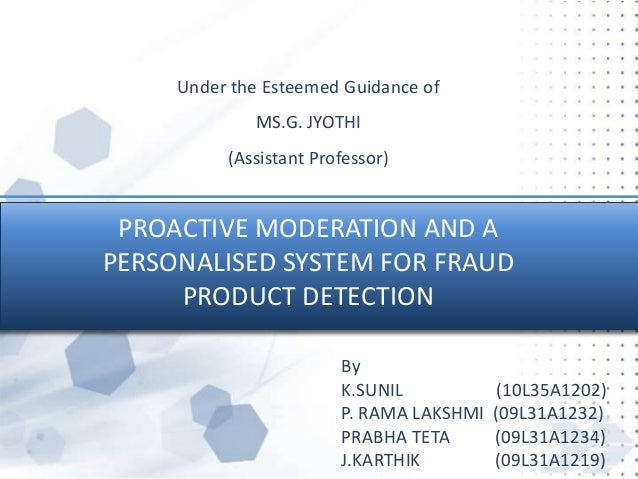 PROACTIVE MODERATION AND APERSONALISED SYSTEM FOR FRAUDPRODUCT DETECTIONUnder the Esteemed Guidance ofMS.G. JYOTHI(Assista...