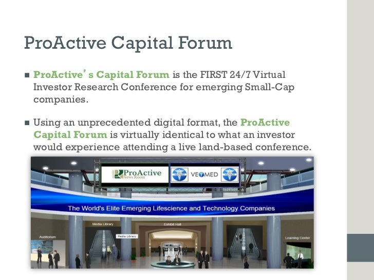 ProActive Capital Forumn   ProActive s Capital Forum is the FIRST 24/7 Virtual      Investor Research Conference for eme...