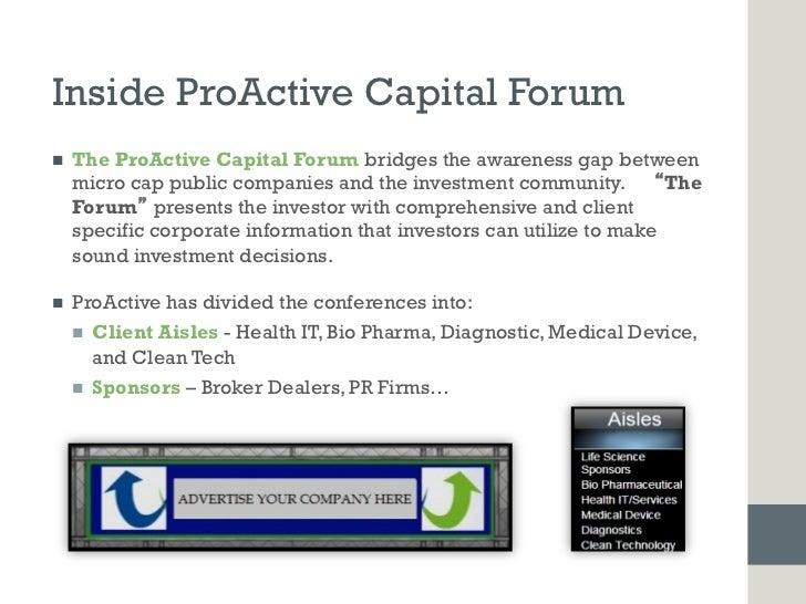 Inside ProActive Capital Forumn   The ProActive Capital Forum bridges the awareness gap between      micro cap public co...