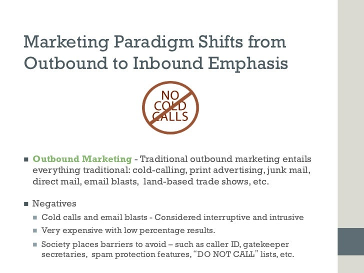 Marketing Paradigm Shifts fromOutbound to Inbound Emphasisn   Outbound Marketing - Traditional outbound marketing entail...